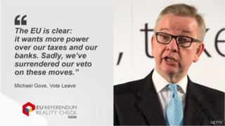 Michael Gove saying: The EU is clear: it wants more power over our taxes and our banks. Sadly, we've surrendered our veto on these moves.