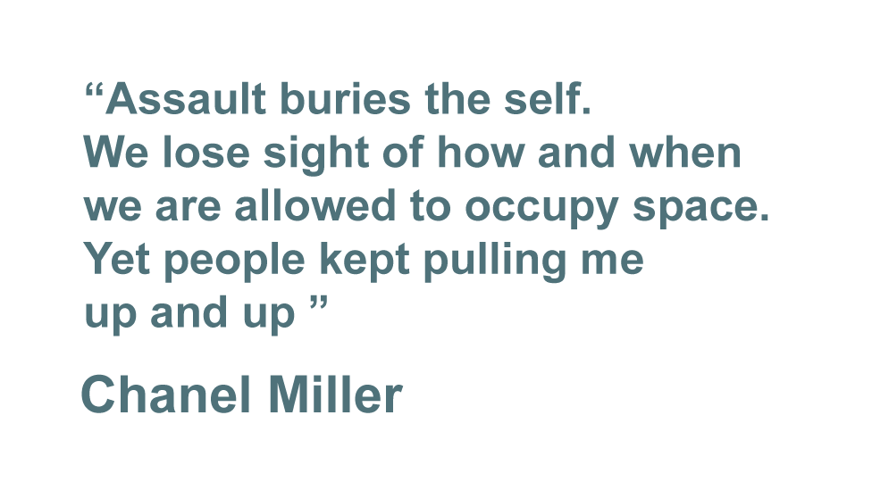 """""""Assault buries the self. We lose sight of how and when we are allowed to occupy space. Yet people kept pulling me up and up."""" - Chanel Miller"""