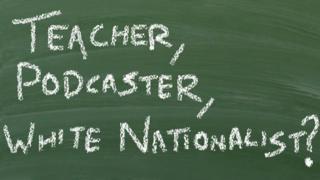 Chalk text on a blackboard reads, 'teacher, podcaster, white nationalist?'