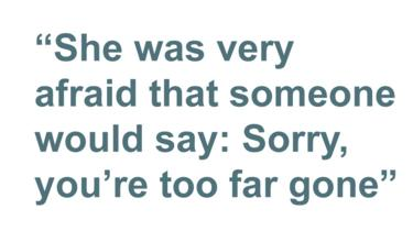 Quotebox: She was very afraid that someone would say: Sorry you're too far gone