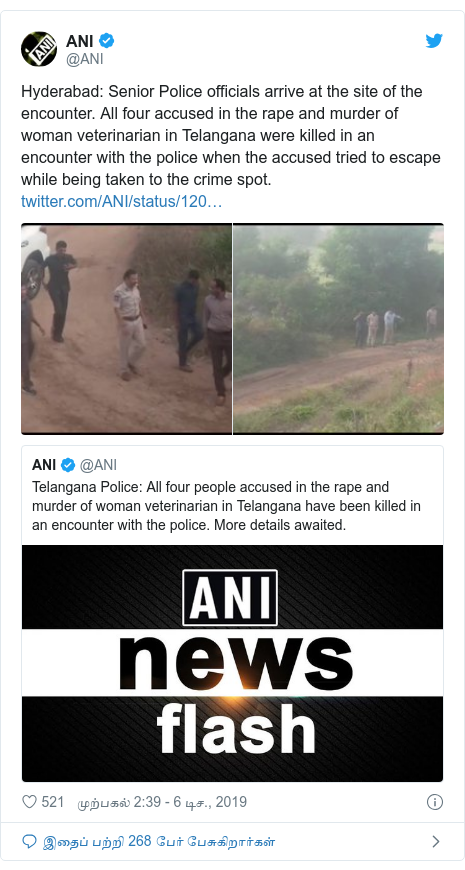 டுவிட்டர் இவரது பதிவு @ANI: Hyderabad  Senior Police officials arrive at the site of the encounter. All four accused in the rape and murder of woman veterinarian in Telangana were killed in an encounter with the police when the accused tried to escape while being taken to the crime spot.