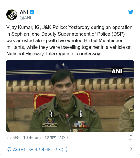 ट्विटर पोस्ट @ANI: Vijay Kumar, IG, J&K Police  Yesterday during an operation in Sophian, one Deputy Superintendent of Police (DSP) was arrested along with two wanted Hizbul Mujahideen militants, while they were travelling together in a vehicle on National Highway. Interrogation is underway.