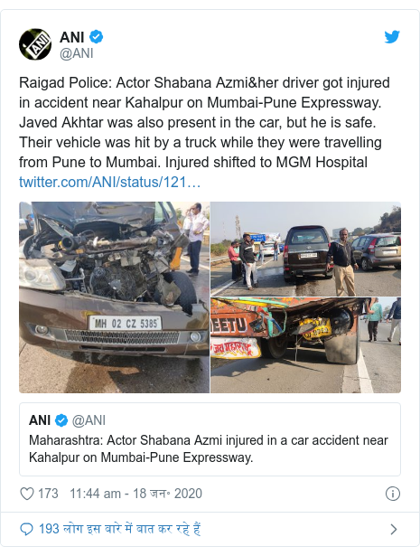 ट्विटर पोस्ट @ANI: Raigad Police  Actor Shabana Azmi&her driver got injured in accident near Kahalpur on Mumbai-Pune Expressway. Javed Akhtar was also present in the car, but he is safe. Their vehicle was hit by a truck while they were travelling from Pune to Mumbai. Injured shifted to MGM Hospital