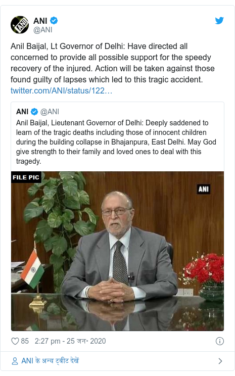 ट्विटर पोस्ट @ANI: Anil Baijal, Lt Governor of Delhi  Have directed all concerned to provide all possible support for the speedy recovery of the injured. Action will be taken against those found guilty of lapses which led to this tragic accident.