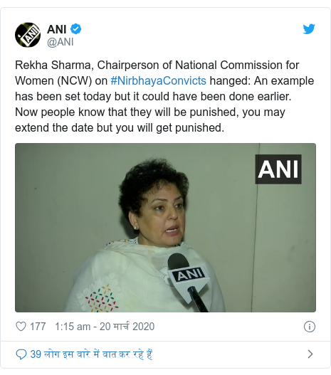 ट्विटर पोस्ट @ANI: Rekha Sharma, Chairperson of National Commission for Women (NCW) on #NirbhayaConvicts hanged  An example has been set today but it could have been done earlier. Now people know that they will be punished, you may extend the date but you will get punished.