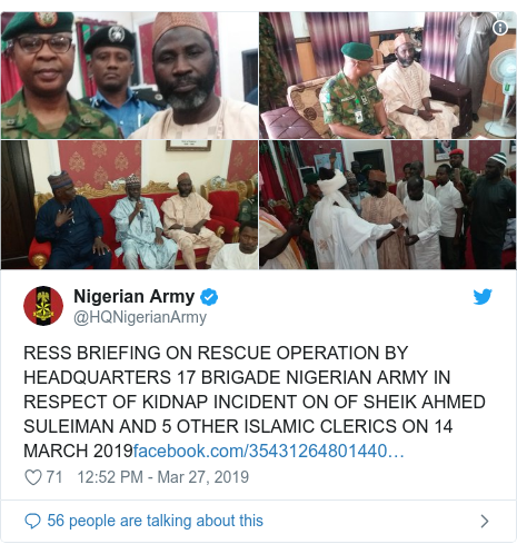 Twitter wallafa daga @HQNigerianArmy: RESS BRIEFING ON RESCUE OPERATION BY HEADQUARTERS 17 BRIGADE NIGERIAN ARMY IN RESPECT OF KIDNAP INCIDENT ON OF SHEIK AHMED SULEIMAN AND 5 OTHER ISLAMIC CLERICS ON 14 MARCH 2019