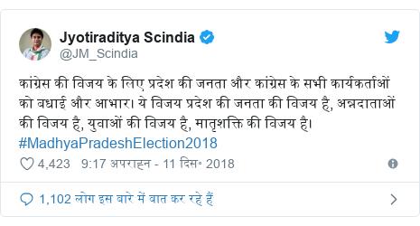 ट्विटर पोस्ट @JM_Scindia: कांग्रेस की विजय के लिए प्रदेश की जनता और कांग्रेस के सभी कार्यकर्ताओं को बधाई और आभार। ये विजय प्रदेश की जनता की विजय है, अन्नदाताओं की विजय है, युवाओं की विजय है, मातृशक्ति की विजय है। #MadhyaPradeshElection2018