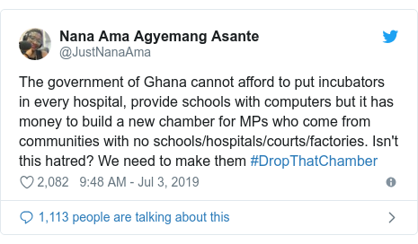 Twitter post by @JustNanaAma: The government of Ghana cannot afford to put incubators in every hospital, provide schools with computers but it has money to build a new chamber for MPs who come from communities with no schools/hospitals/courts/factories. Isn't this hatred? We need to make them #DropThatChamber