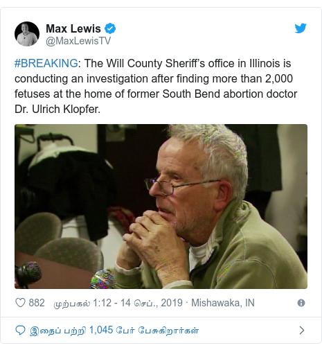 டுவிட்டர் இவரது பதிவு @MaxLewisTV: #BREAKING  The Will County Sheriff's office in Illinois is conducting an investigation after finding more than 2,000 fetuses at the home of former South Bend abortion doctor Dr. Ulrich Klopfer.