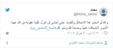 تويتر رسالة بعث بها @Moha_zamel: والله لو استمر هذا الانحلال والفساد  فإني أخشى إن تنزل علينا عقوبة من الله  فهذه الأمور لاينسكت عنها وحسبنا الله ونعم  #رقاصه_الياسمين_مول