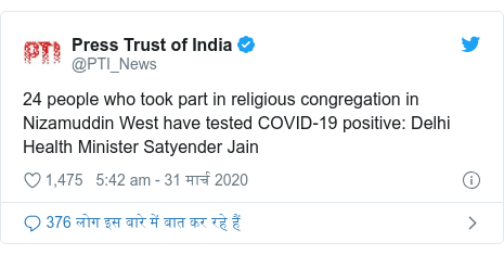 ट्विटर पोस्ट @PTI_News: 24 people who took part in religious congregation in Nizamuddin West have tested COVID-19 positive  Delhi Health Minister Satyender Jain