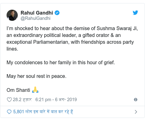 ट्विटर पोस्ट @RahulGandhi: I'm shocked to hear about the demise of Sushma Swaraj Ji, an extraordinary political leader, a gifted orator & an exceptional Parliamentarian, with friendships across party lines. My condolences to her family in this hour of grief. May her soul rest in peace. Om Shanti 🙏