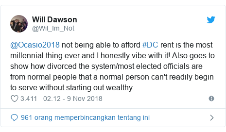 Twitter pesan oleh @Wil_Im_Not: @Ocasio2018 not being able to afford #DC rent is the most millennial thing ever and I honestly vibe with it! Also goes to show how divorced the system/most elected officials are from normal people that a normal person can't readily begin to serve without starting out wealthy.