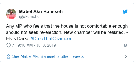 Twitter post by @akumabel: Any MP who feels that the house is not comfortable enough should not seek re-election. New chamber will be resisted. - Elvis Darko #DropThatChamber