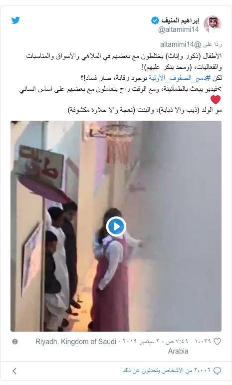 تويتر رسالة بعث بها @altamimi14: الأطفال (ذكور وإناث) يختلطون مع بعضهم في الملاهي والأسواق والمناسبات والفعاليات، (ومحد ينكر عليهم)!لكن #دمج_الصفوف_الأولية بوجود رقابة، صار فساد!؟>فيديو يبعث بالطمأنينة، ومع الوقت راح يتعاملون مع بعضهم على أساس انساني❤️مو الولد (ذيب والا ذبابة)، والبنت (نعجة والا حلاوة مكشوفة)