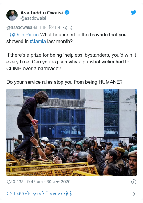 ट्विटर पोस्ट @asadowaisi: . @DelhiPolice What happened to the bravado that you showed in #Jamia last month?If there's a prize for being 'helpless' bystanders, you'd win it every time. Can you explain why a gunshot victim had to CLIMB over a barricade?Do your service rules stop you from being HUMANE?