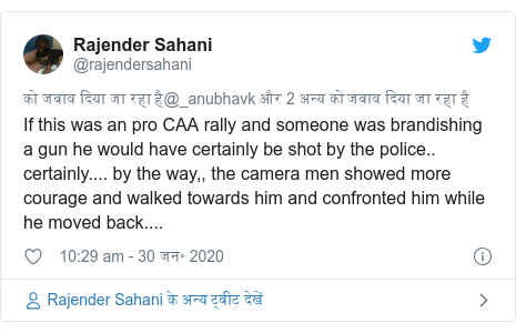 ट्विटर पोस्ट @rajendersahani: If this was an pro CAA rally and someone was brandishing a gun he would have certainly be shot by the police.. certainly.... by the way,, the camera men showed more courage and walked towards him and confronted him while he moved back....