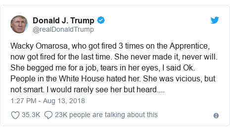 Twitter post by @realDonaldTrump: Wacky Omarosa, who got fired 3 times on the Apprentice, now got fired for the last time. She never made it, never will. She begged me for a job, tears in her eyes, I said Ok. People in the White House hated her. She was vicious, but not smart. I would rarely see her but heard....
