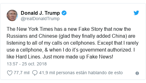 Publicación de Twitter por @realDonaldTrump: The New York Times has a new Fake Story that now the Russians and Chinese (glad they finally added China) are listening to all of my calls on cellphones. Except that I rarely use a cellphone, & when I do it's government authorized. I like Hard Lines. Just more made up Fake News!