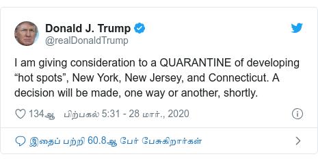 """டுவிட்டர் இவரது பதிவு @realDonaldTrump: I am giving consideration to a QUARANTINE of developing """"hot spots"""", New York, New Jersey, and Connecticut. A decision will be made, one way or another, shortly."""