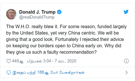 டுவிட்டர் இவரது பதிவு @realDonaldTrump: The W.H.O. really blew it. For some reason, funded largely by the United States, yet very China centric. We will be giving that a good look. Fortunately I rejected their advice on keeping our borders open to China early on. Why did they give us such a faulty recommendation?