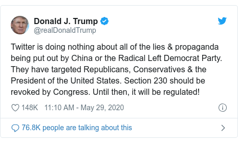 Ujumbe wa Twitter wa @realDonaldTrump: Twitter is doing nothing about all of the lies & propaganda being put out by China or the Radical Left Democrat Party. They have targeted Republicans, Conservatives & the President of the United States. Section 230 should be revoked by Congress. Until then, it will be regulated!