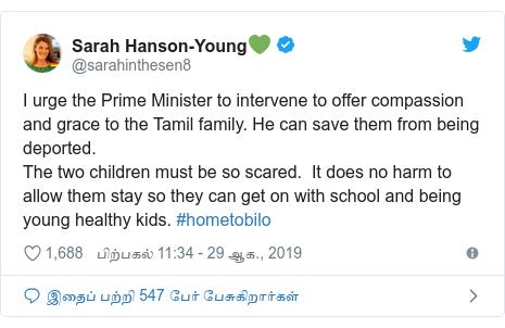 டுவிட்டர் இவரது பதிவு @sarahinthesen8: I urge the Prime Minister to intervene to offer compassion and grace to the Tamil family. He can save them from being deported.The two children must be so scared.  It does no harm to allow them stay so they can get on with school and being young healthy kids. #hometobilo