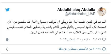 تويتر رسالة بعث بها @Abdulkhaleq_UAE: الحرب في اليمن انتهت إماراتياً ويبقى ان تتوقف رسميا والامارات ستضع من الان فصاعدا كل ثقلها السياسي والدبلوماسي للدفع بالتسوية وتحقيق السلام للشعب لليمني الذي عانى كثيرا من انقلاب جماعة الحوثي المدعومة من ايران.
