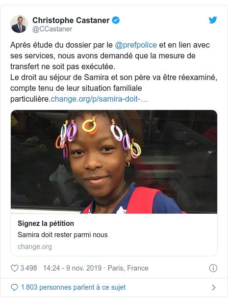 Twitter publication par @CCastaner: Après étude du dossier par le @prefpolice et en lien avec ses services, nous avons demandé que la mesure de transfert ne soit pas exécutée.Le droit au séjour de Samira et son père va être réexaminé, compte tenu de leur situation familiale particulière.