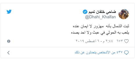تويتر رسالة بعث بها @Dhahi_Khalfan: ثبت الشمال بأنه  مهزور لا ايمان عندهيلعب به الحوثي في عبث ولا احد يصده