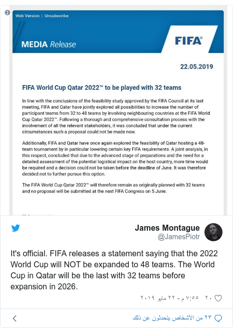 تويتر رسالة بعث بها @JamesPiotr: It's official. FIFA releases a statement saying that the 2022 World Cup will NOT be expanded to 48 teams. The World Cup in Qatar will be the last with 32 teams before expansion in 2026.