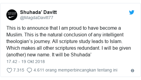 Twitter pesan oleh @MagdaDavitt77: This is to announce that I am proud to have become a Muslim. This is the natural conclusion of any intelligent theologian's journey. All scripture study leads to Islam. Which makes all other scriptures redundant. I will be given (another) new name. It will be Shuhada'