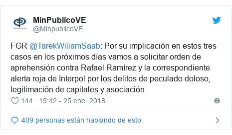 Publicación de Twitter por @MinpublicoVE: FGR @TarekWiliamSaab  Por su implicación en estos tres casos en los próximos días vamos a solicitar orden de aprehensión contra Rafael Ramírez y la correspondiente alerta roja de Interpol por los delitos de peculado doloso, legitimación de capitales y asociación