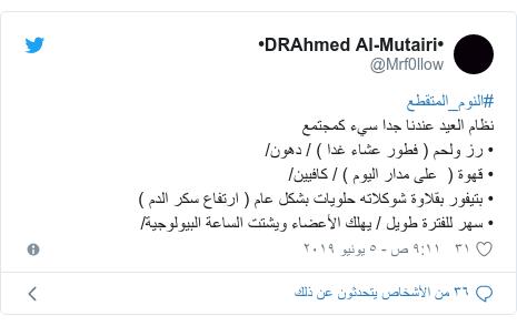 تويتر رسالة بعث بها @Mrf0llow: #النوم_المتقطع نظام العيد عندنا جدا سيء كمجتمع• رز ولحم ( فطور عشاء غدا ) / دهون/• قهوة (  على مدار اليوم ) / كافيين/• بتيفور بقلاوة شوكلاته حلويات بشكل عام ( ارتفاع سكر الدم ) • سهر للفترة طويل / يهلك الأعضاء ويشتت الساعة البيولوجية/