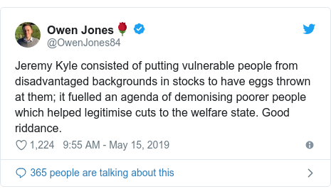 Twitter post by @OwenJones84: Jeremy Kyle consisted of putting vulnerable people from disadvantaged backgrounds in stocks to have eggs thrown at them; it fuelled an agenda of demonising poorer people which helped legitimise cuts to the welfare state. Good riddance.