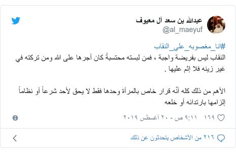 تويتر رسالة بعث بها @al_maeyuf: #انا_مغصوبه_علي_النقابالنقاب ليس بفريضة واجبة ، فمن لبسته محتسبةً كان أجرها على الله ومن تركته في غير زينه فلا إثم عليها .الأهم من ذلك كله أنّه قرار خاص بالمرأة وحدها فقط لا يحق لأحد شرعاً أو نظاماً إلزامها بارتدائه أو خلعه