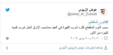 تويتر رسالة بعث بها @awad_Al_Zubaidi: #النوم_المتقطعسبب النوم المتقطع كثره شرب القهوة في العيد مماسبب الارق الحل شرب كميه كبيره من اللبن