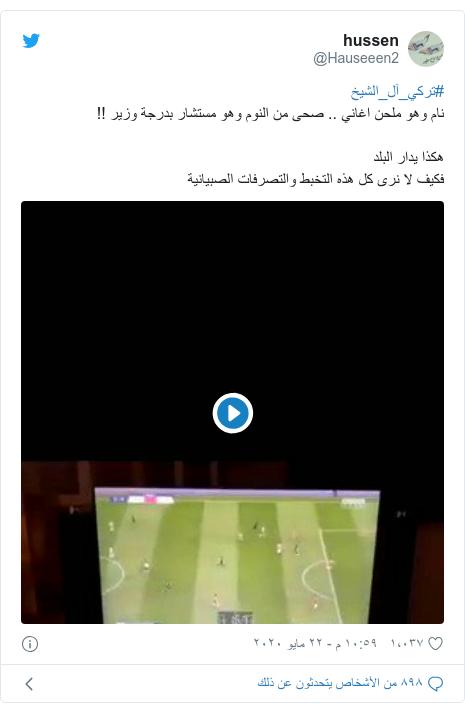 تويتر رسالة بعث بها @Hauseeen2: #تركي_آل_الشيخنام وهو ملحن اغاني .. صحى من النوم وهو مستشار بدرجة وزير !!هكذا يدار البلدفكيف لا نرى كل هذه التخبط والتصرفات الصبيانية