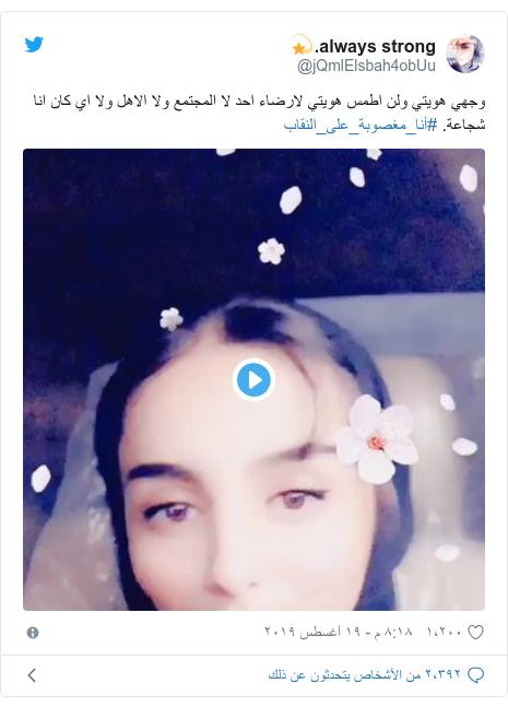 تويتر رسالة بعث بها @jQmlElsbah4obUu: وجهي هويتي ولن اطمس هويتي لارضاء احد لا المجتمع ولا الاهل ولا اي كان انا شجاعة. #أنا_مغصوبة_على_النقاب