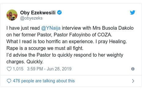 Twitter post by @obyezeks: I have just read @YNaija interview with Mrs Busola Dakolo on her former Pastor, Pastor Fatoyinbo of COZA.What I read is too horrific an experience. I pray Healing. Rape is a scourge we must all fight.I'd advise the Pastor to quickly respond to her weighty charges. Quickly.