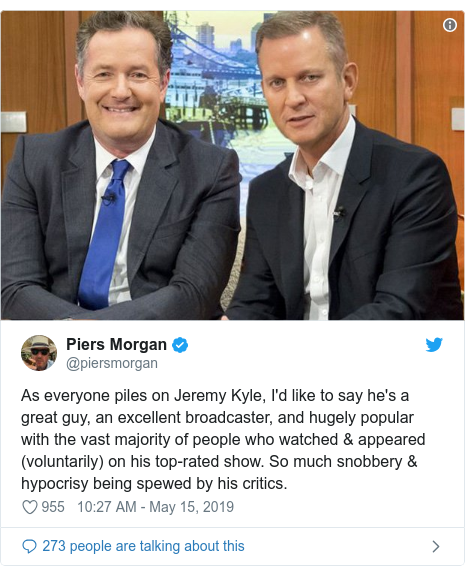 Twitter post by @piersmorgan: As everyone piles on Jeremy Kyle, I'd like to say he's a great guy, an excellent broadcaster, and hugely popular with the vast majority of people who watched & appeared (voluntarily) on his top-rated show. So much snobbery & hypocrisy being spewed by his critics.