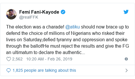 Twitter wallafa daga @realFFK: The election was a charade! @atiku should now brace up to defend the choice of millions of Nigerians who risked their lives on Saturday,defied tyranny and oppression and spoke through the ballot!He must reject the results and give the FG an ultimatum to declare the authentic...