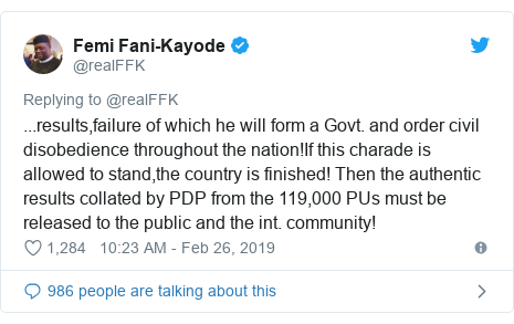 Twitter wallafa daga @realFFK: ...results,failure of which he will form a Govt. and order civil disobedience throughout the nation!If this charade is allowed to stand,the country is finished! Then the authentic results collated by PDP from the 119,000 PUs must be released to the public and the int. community!