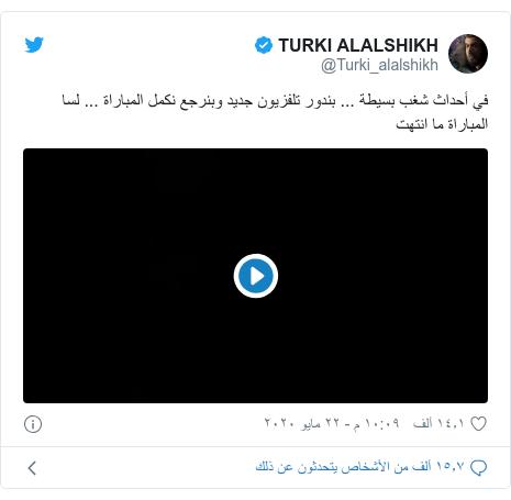 تويتر رسالة بعث بها @Turki_alalshikh: في أحداث شغب بسيطة ... بندور تلفزيون جديد وبنرجع نكمل المباراة ... لسا المباراة ما انتهت