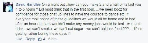 Facebook comment from David Handley on drinking: On a night out ..how can you make 2 and a half pints last you 4 to 5 hours ? Lol most drink that in the first hour. ...we need booz for confidence for those chat up lines to have the courage to dance etc..if everyone took notice of these guidelines we would all be home and in bed after an hour out bars wouldn't make any money jobs would be lost...we can't drink ..we can't smoke..we can't eat sugar ..we can't eat junk food ??? ....life is getting rather boring these days 😬