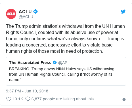 Twitter post by @ACLU: The Trump administration's withdrawal from the UN Human Rights Council, coupled with its abusive use of power at home, only confirms what we've always known — Trump is leading a concerted, aggressive effort to violate basic human rights of those most in need of protection.