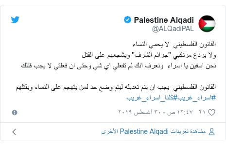 """تويتر رسالة بعث بها @ALQadiPAL: القانون الفلسطيني  لا يحمي النساء ولا يردع مرتكبي """"جرائم الشرف"""" ويشجعهم على القتلنحن اسفين يا اسراء  ونعرف انك لم تفعلي اي شي وحتى ان فعلتي لا يجب قتلكالقانون الفلسطيني  يجب ان يتم تعديله ليتم وضع حد لمن يتهجم على النساء ويقتلهم #اسراء_غريب#كلنا_اسراء_غريب"""