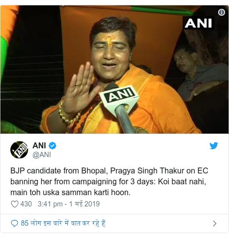 ट्विटर पोस्ट @ANI: BJP candidate from Bhopal, Pragya Singh Thakur on EC banning her from campaigning for 3 days  Koi baat nahi, main toh uska samman karti hoon.