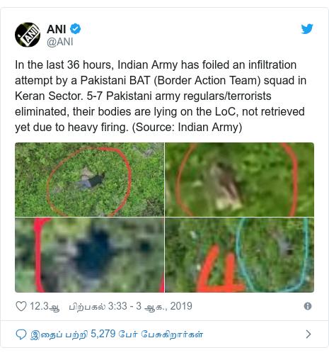 டுவிட்டர் இவரது பதிவு @ANI: In the last 36 hours, Indian Army has foiled an infiltration attempt by a Pakistani BAT (Border Action Team) squad in Keran Sector. 5-7 Pakistani army regulars/terrorists eliminated, their bodies are lying on the LoC, not retrieved yet due to heavy firing. (Source  Indian Army)