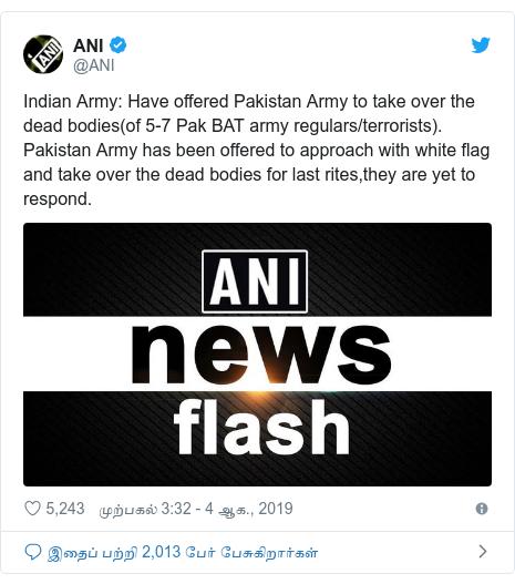 டுவிட்டர் இவரது பதிவு @ANI: Indian Army  Have offered Pakistan Army to take over the dead bodies(of 5-7 Pak BAT army regulars/terrorists). Pakistan Army has been offered to approach with white flag and take over the dead bodies for last rites,they are yet to respond.